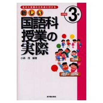 新しい国語科授業の実際 生きた言葉の力を身に付ける 小学校3年 小森茂/編著
