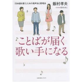 ことばが届く歌い手になる 「日本語を歌う」ための発声法と歌唱法 / 飯村孝夫 / 石川ともこ