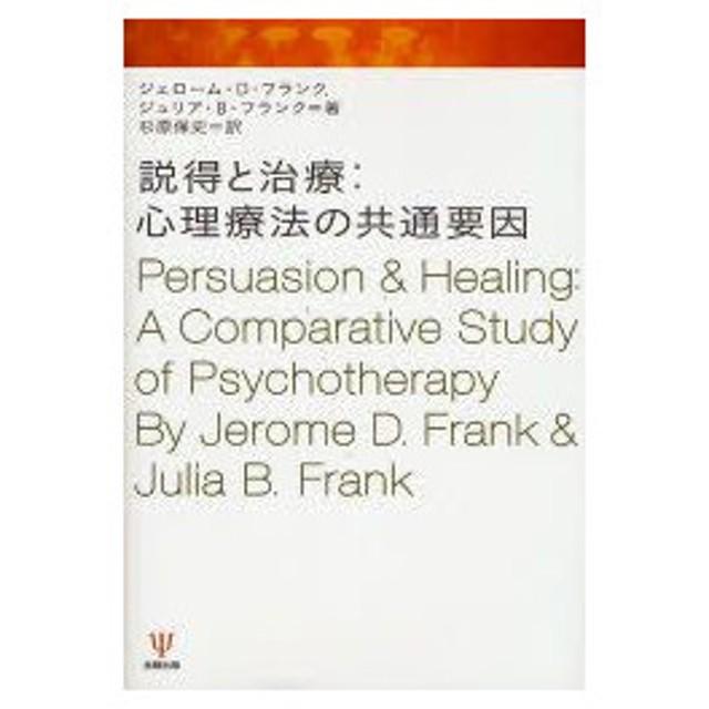 説得と治療:心理療法の共通要因 ジェローム・D.フランク/著 ジュリア ...
