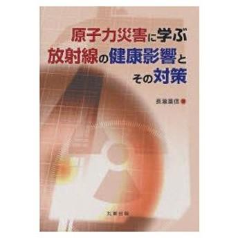 新品本/原子力災害に学ぶ放射線の健康影響とその対策 長瀧重信/著