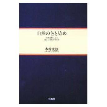 新品本/自然の色と染め 天然染料による新しい染色の手引き 木村光雄/著