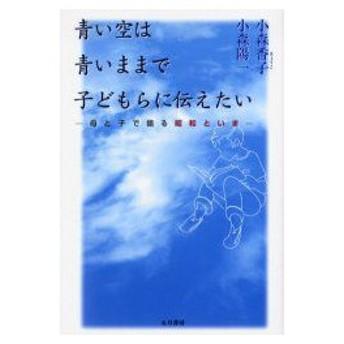 新品本/青い空は青いままで子どもらに伝えたい 母と子で語る昭和といま 小森香子/著 小森陽一/著