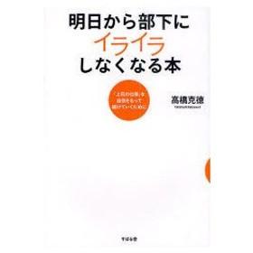 新品本/明日から部下にイライラしなくなる本 「上司の仕事」を自信をもって続けていくために 高橋克徳/著