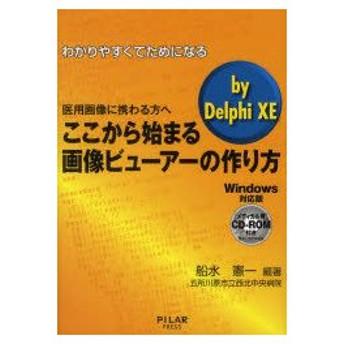 新品本/わかりやすくてためになるここから始まる画像ビューアーの作り方by Delphi XE 医用画像に携わる方へ Windows対応版 船水憲一/編