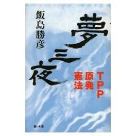 新品本/夢三夜 TPP・原発・憲法 飯島勝彦/著