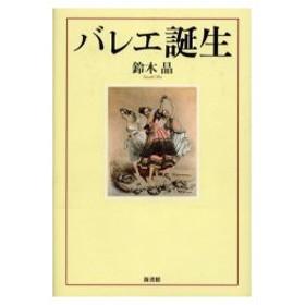 新品本/バレエ誕生 鈴木晶/著