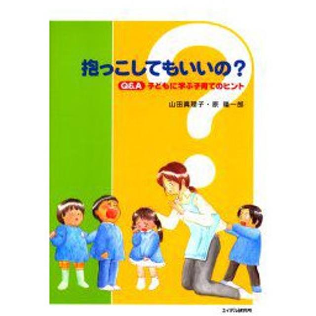 新品本/抱っこしてもいいの Q&A子どもに学ぶ子育てのヒント 山田真理子/編著 原陽一郎/編著