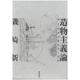 造物主義論 デミウルゴモルフィスム / 磯崎新