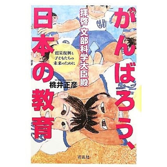拝啓 文部科学大臣殿 がんばろう、日本の教育 震災復興と子どもたちの未来のために/桃井正彦【著】