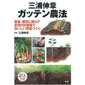 三浦伸章ガッテン農法 農薬・肥料に頼らず自然の好循環でおいしい野菜づくり/三浦伸章
