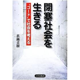 """閉塞社会を生きる """"コード""""で社会を考える/眞鍋貞樹【著】"""