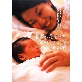 自然に産むってどういうこと? これからママになる人に伝えておきたい大切なこと/小松とし子【著】
