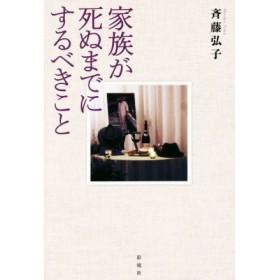 家族が死ぬまでにするべきこと/斉藤弘子(著者)