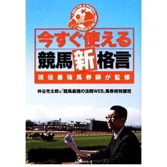 今すぐ使える競馬新格言 現役最強馬券師が監修/仲谷光太郎,「競馬最強の法則WEB」馬券術特捜班【著】