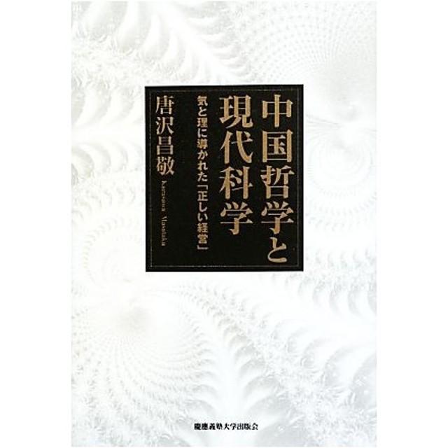 中国哲学と現代科学 気と理に導かれた「正しい経営」/唐沢昌敬【著】