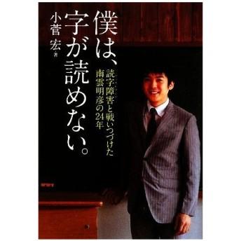 僕は、字が読めない。 読字障害と戦いつづけた南雲明彦の24年/小菅宏【著】