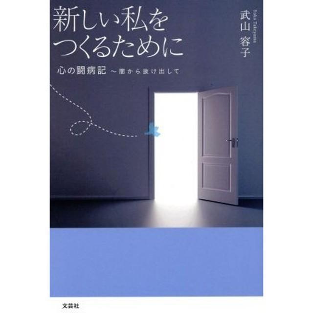 新しい私をつくるために 心の闘病記 闇から抜け出して/武山容子(著者)