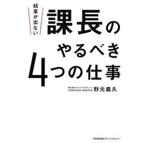 結果が出ない課長のやるべき4つの仕事/野元義久【著】