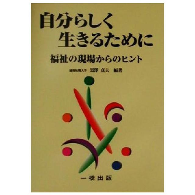 自分らしく生きるために 福祉の現場からのヒント/黒沢貞夫(著者)