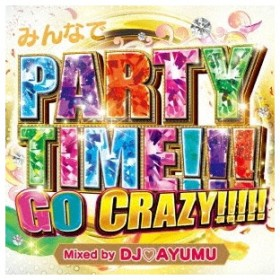 DJ AYUMU/みんなでPARTY TIME!!!GO CRAZY!!!!! Mixed by DJ AYUMU 【CD】