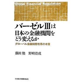 バーゼル3は日本の金融機関をどう変えるか グローバル金融制度改革の本質/藤田勉,野崎浩成【著】