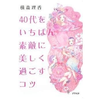 40代をいちばん素敵に美しく過ごすコツ/横森理香(著者)