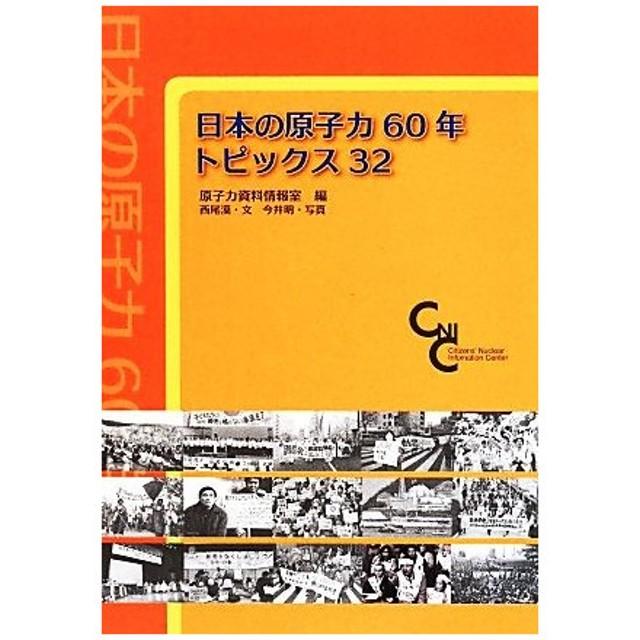 日本の原子力60年 トピックス32/原子力資料情報室(編者),西尾漠(その他),今井明(その他)