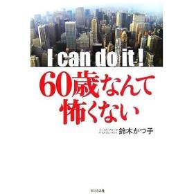 I can do it!60歳なんて怖くない/鈴木かつ子【著】