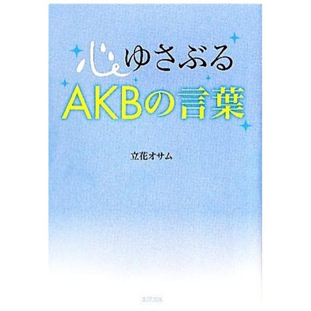 心ゆさぶるAKBの言葉/立花オサム【著】