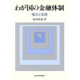 わが国の金融体制 確立と変貌/島村高嘉【著】