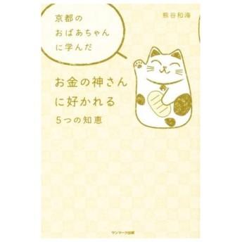 京都のおばあちゃんに学んだお金の神さんに好かれる5つの知恵/熊谷和海(著者)