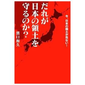 だれが日本の領土を守るのか? 今、日本の国土が危ない!/濱口和久【著】