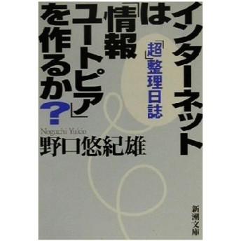 インターネットは「情報ユートピア」を作るか? 「超」整理日誌 新潮文庫/野口悠紀雄(著者)