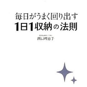 毎日がうまく回り出す1日1収納の法則/西口理恵子【著】
