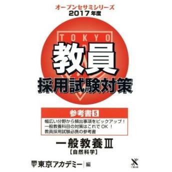 教員採用試験対策 参考書 2017年度(5) 一般教養III 自然科学 オープンセサミシリーズ/東京アカデミー(編者)
