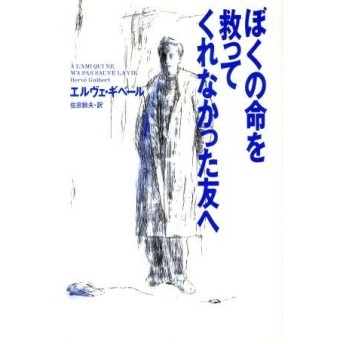 ぼくの命を救ってくれなかった友へ/エルヴェギベール【著】,佐宗鈴夫【訳】