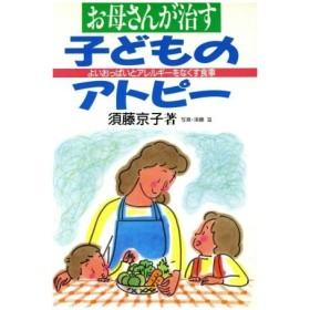 お母さんが治す子どものアトピー よいおっぱいとアレルギーをなくす食事 健康双書ケ032/須藤京子【著】,須藤滋【写真】