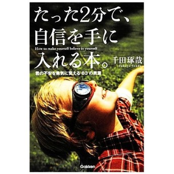たった2分で、自信を手に入れる本。 君の不安を勇気に変える63の言葉/千田琢哉【著】