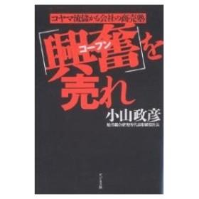 「興奮」を売れ コヤマ流儲かる会社の商売塾/小山政彦