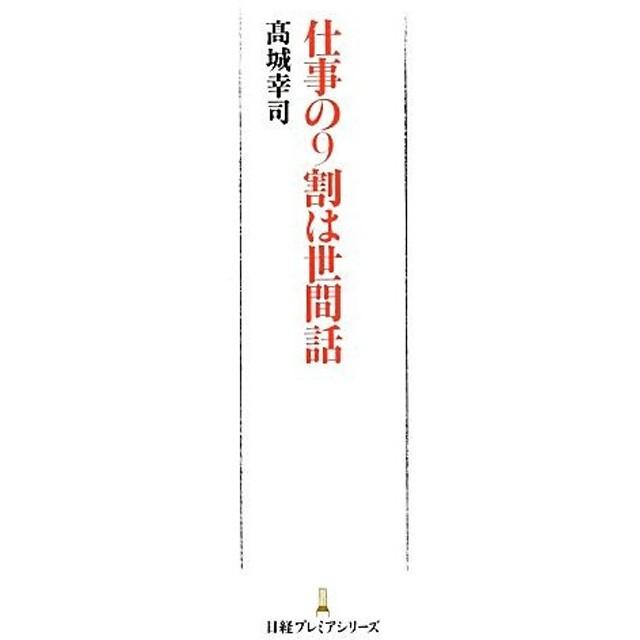 仕事の9割は世間話 日経プレミアシリーズ/高城幸司【著】