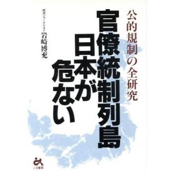 官僚統制列島日本が危ない 公的規制の全研究/岩崎博充(著者)