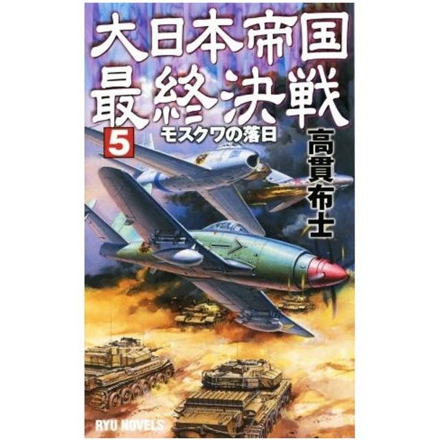 大日本帝国最終決戦(5) モスクワの落日 RYU NOVELS/高貫布士(著者)