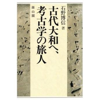 古代大和へ、考古学の旅人/石野博信(著者)