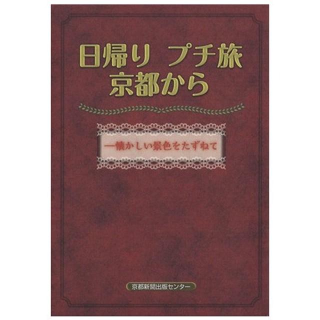 日帰りプチ旅京都から/京都新聞出版センター編(著者)