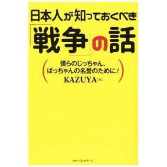 日本人が知っておくべき「戦争」の話 僕らのじっちゃん、ばっちゃんの名誉のために!/KAZUYA(著者)