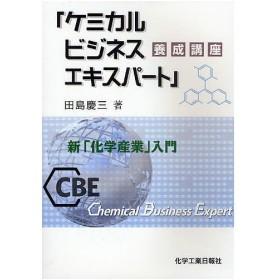 「ケミカルビジネスエキスパート」養成講座 新「化学産業」入門/田島慶三