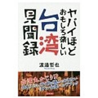 ヤバイほどおもしろ楽しい台湾見聞録/渡邉哲也