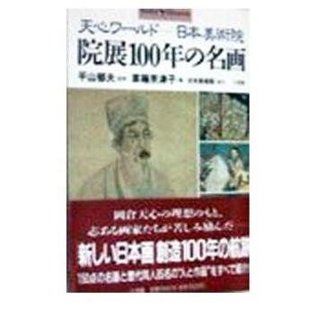 院展100年の名画−天心ワールド 日本美術院−/平山郁夫【監修】