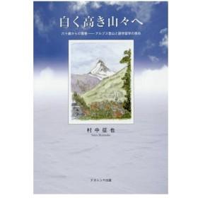 白く高き山々へ 六十歳からの青春-アルプス登山と語学留学の奨め/村中征也/著