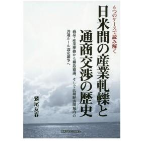 【ゆうメール利用不可】日米間の産業軋轢と通商交渉の歴史 6つのケースで読み解く 商品・産業摩擦から構造協議、そして広域経済圏域内の共通ルール設定競争へ/鷲